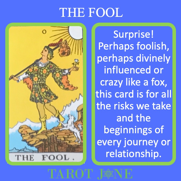 The RWS card shows the Fool about to step off a cliff as they begin the journey through the Tarot. It's meanings include surprise and beginnings.
